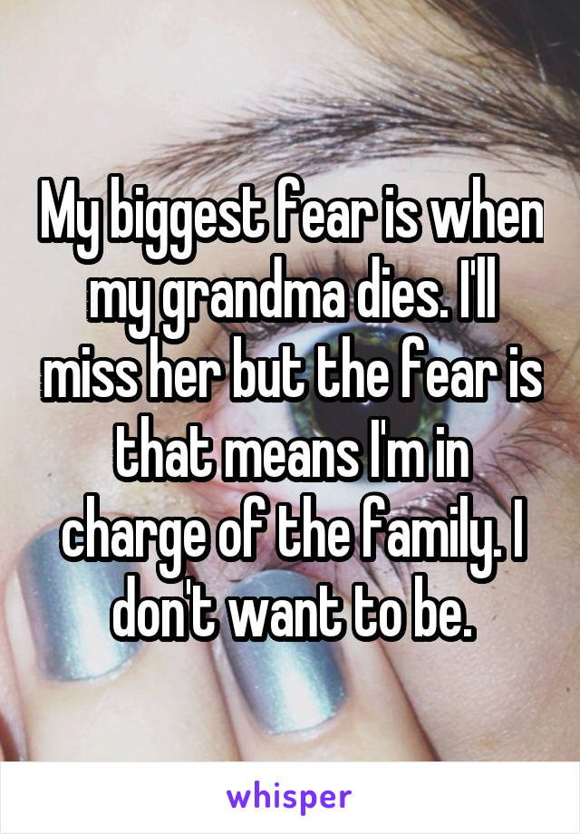 My biggest fear is when my grandma dies. I'll miss her but the fear is that means I'm in charge of the family. I don't want to be.