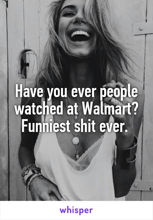 Have you ever people watched at Walmart? Funniest shit ever.