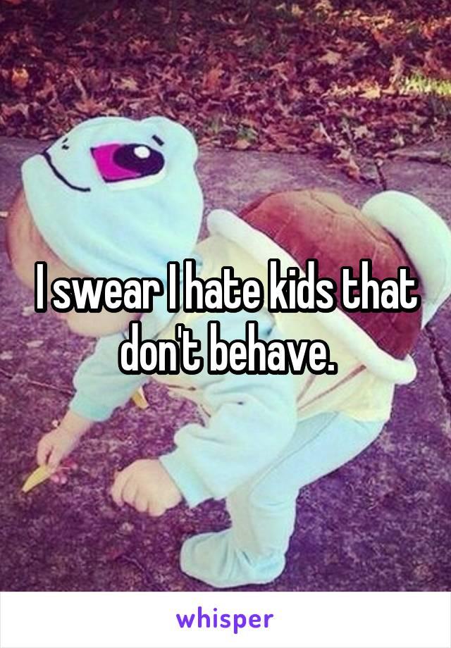 I swear I hate kids that don't behave.