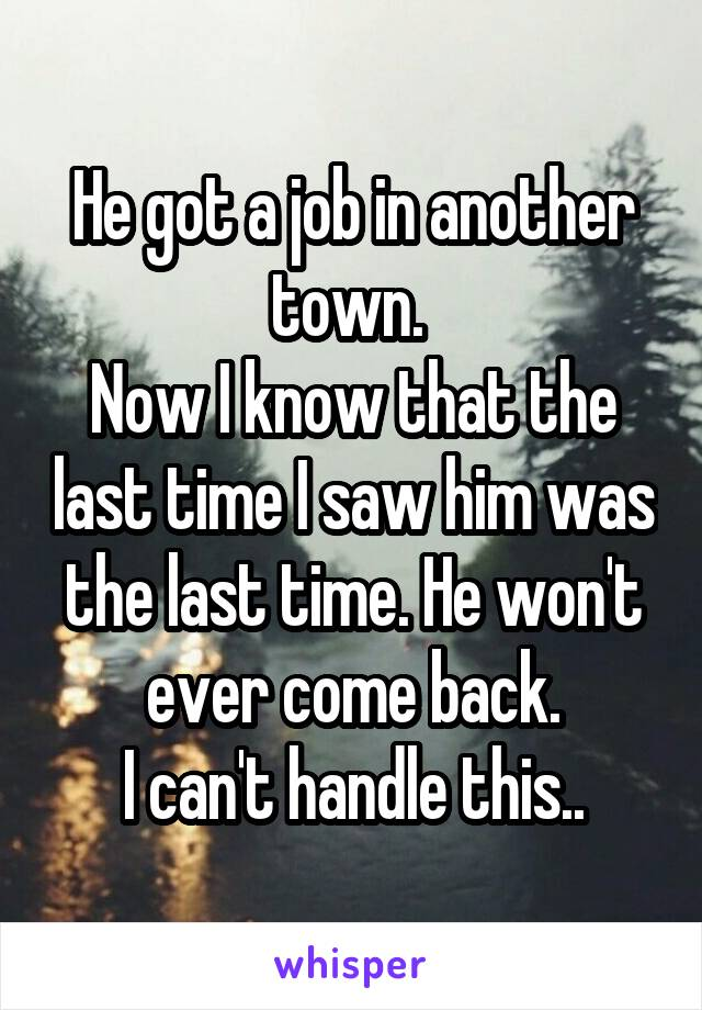 He got a job in another town.  Now I know that the last time I saw him was the last time. He won't ever come back. I can't handle this..
