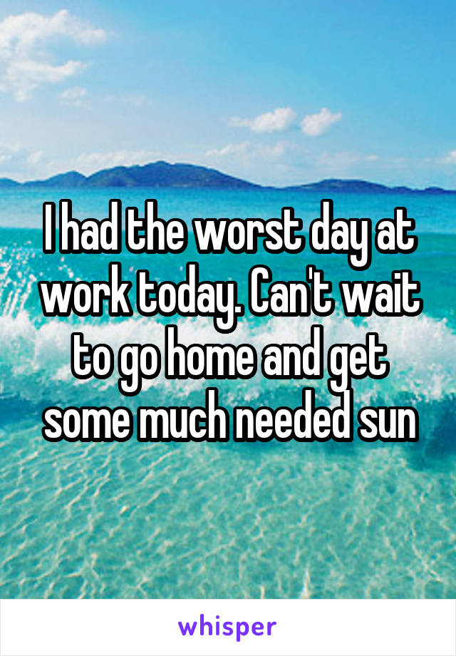 I had the worst day at work today. Can't wait to go home and get some much needed sun