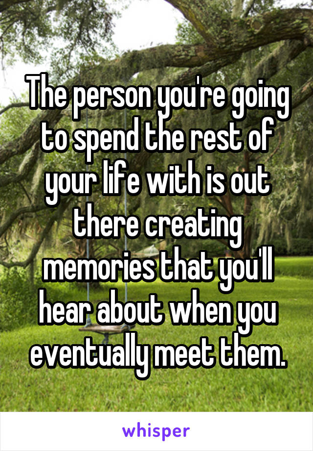 The person you're going to spend the rest of your life with is out there creating memories that you'll hear about when you eventually meet them.
