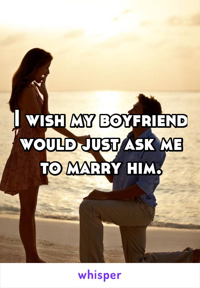 I wish my boyfriend would just ask me to marry him.