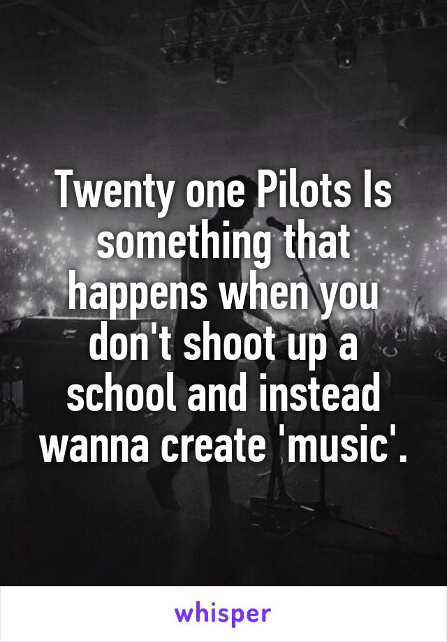 Twenty one Pilots Is something that happens when you don't shoot up a school and instead wanna create 'music'.