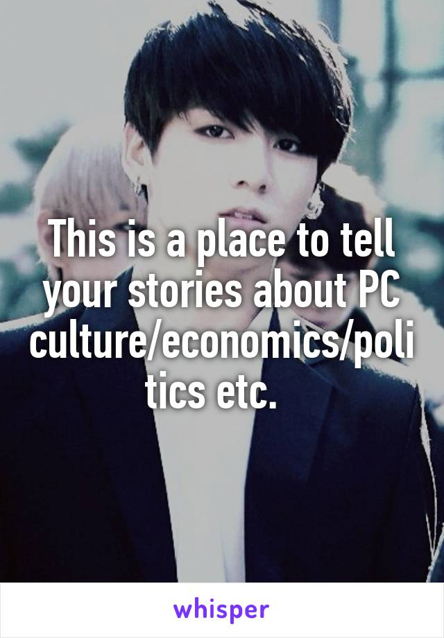 This is a place to tell your stories about PC culture/economics/politics etc.