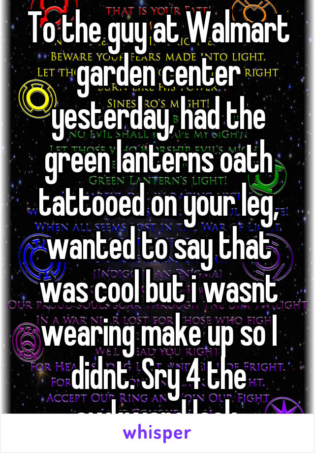 To the guy at Walmart garden center yesterday, had the green lanterns oath tattooed on your leg, wanted to say that was cool but i wasnt wearing make up so I didnt. Sry 4 the awkward look.