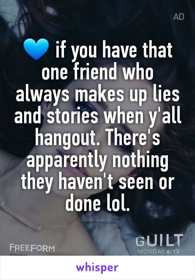 💙 if you have that one friend who always makes up lies and stories when y'all hangout. There's apparently nothing they haven't seen or done lol.