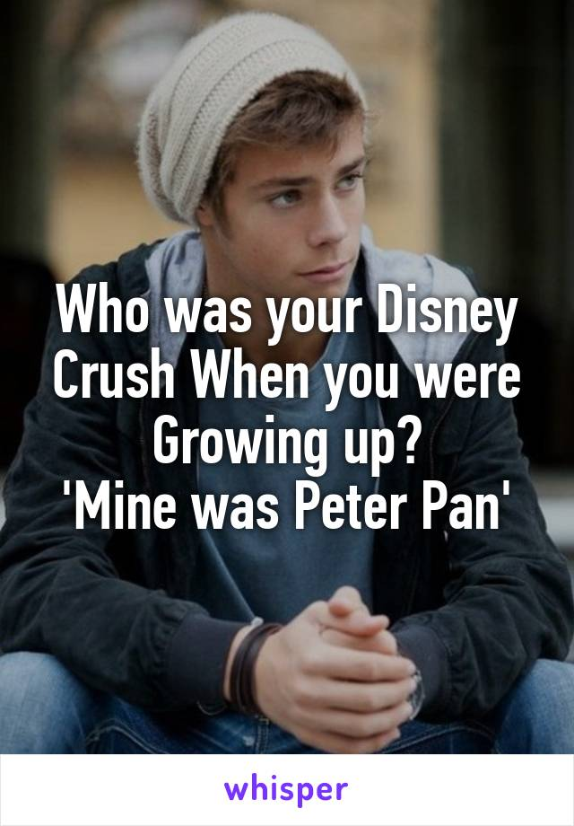 Who was your Disney Crush When you were Growing up? 'Mine was Peter Pan'