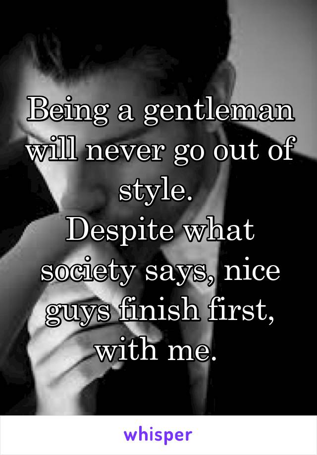 Being a gentleman will never go out of style.  Despite what society says, nice guys finish first, with me.