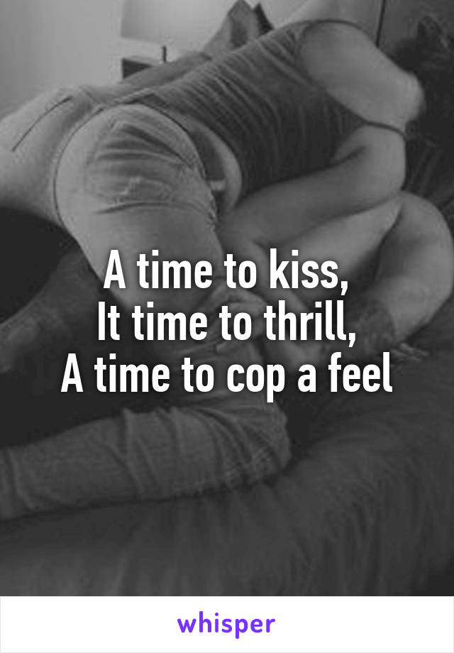 A time to kiss, It time to thrill, A time to cop a feel