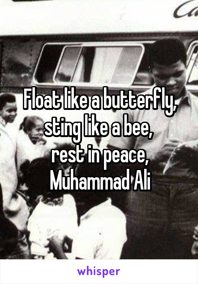 Float like a butterfly, sting like a bee,  rest in peace, Muhammad Ali