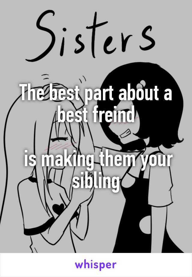The best part about a best freind   is making them your sibling