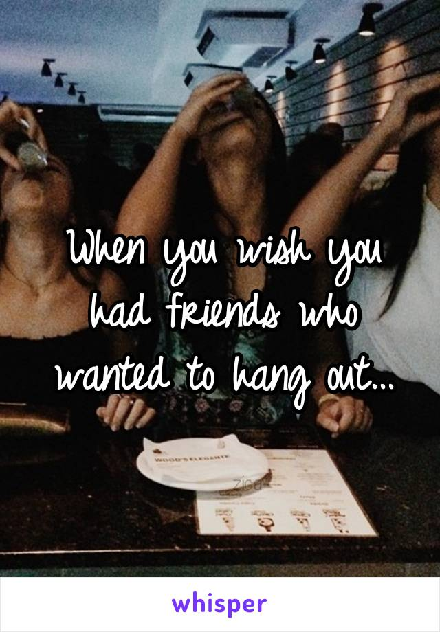 When you wish you had friends who wanted to hang out...