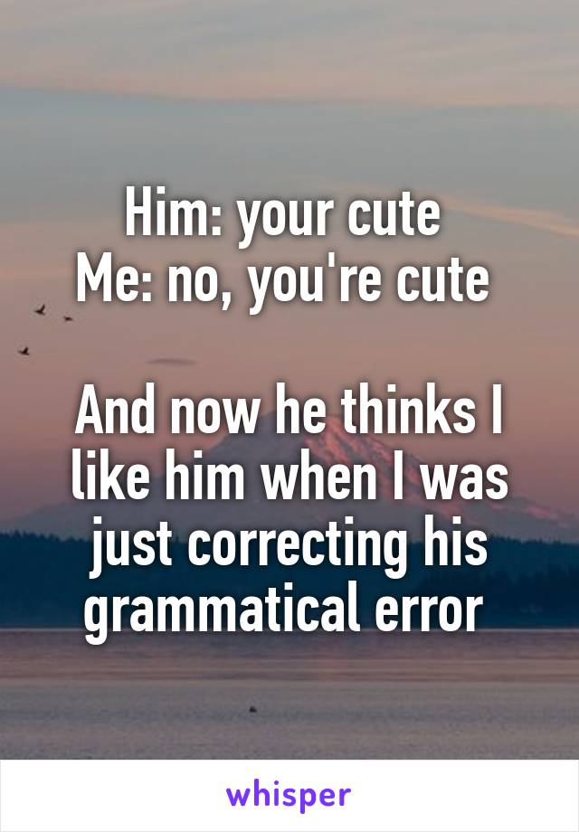 Him: your cute  Me: no, you're cute   And now he thinks I like him when I was just correcting his grammatical error