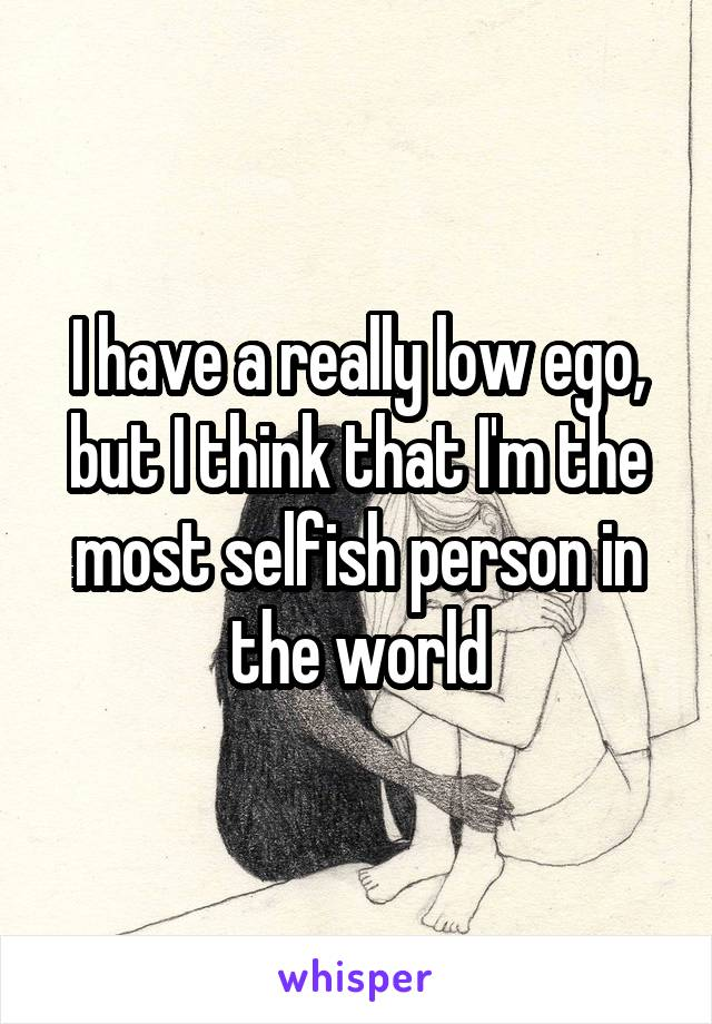 I have a really low ego, but I think that I'm the most selfish person in the world
