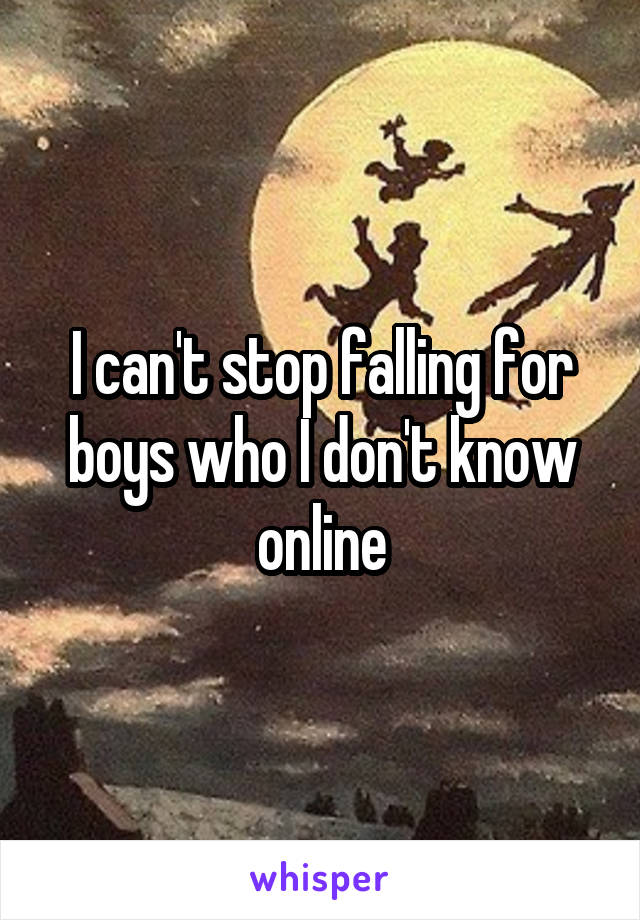 I can't stop falling for boys who I don't know online