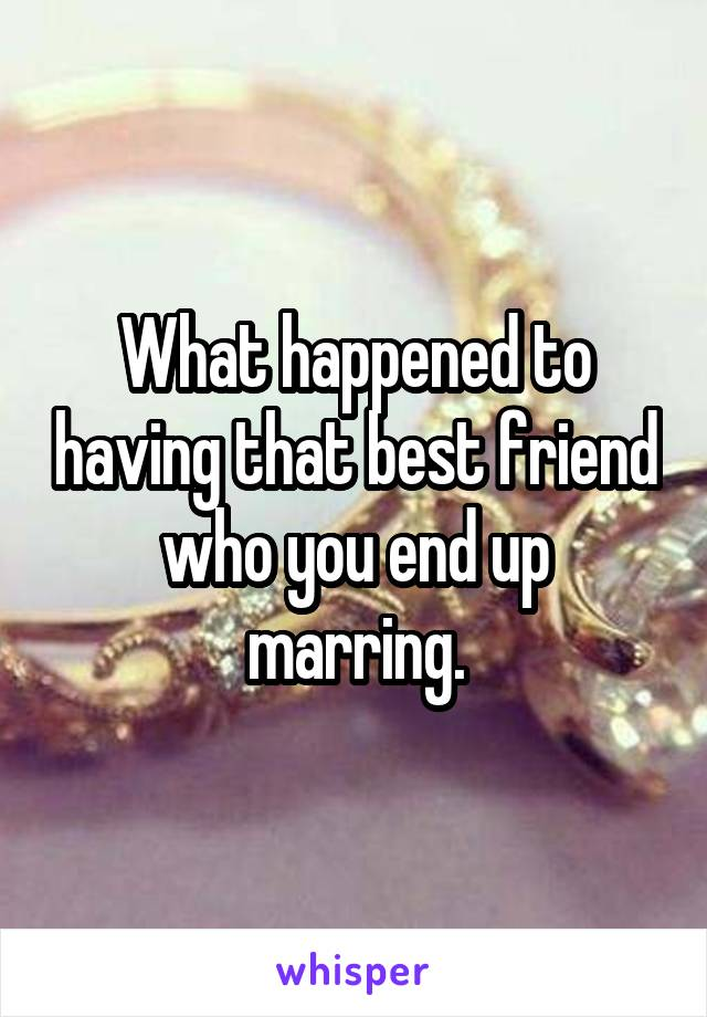 What happened to having that best friend who you end up marring.