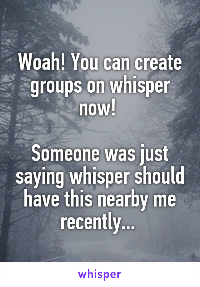 Woah! You can create groups on whisper now!   Someone was just saying whisper should have this nearby me recently...