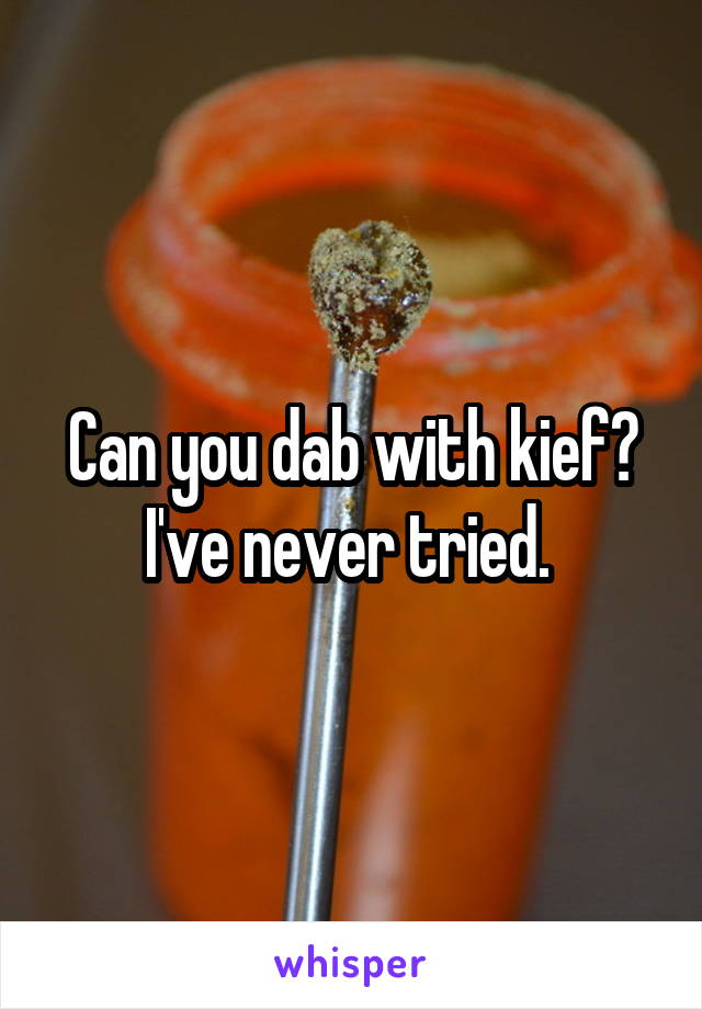 Can you dab with kief? I've never tried.