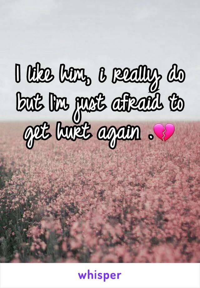I like him, i really do but I'm just afraid to get hurt again .💔