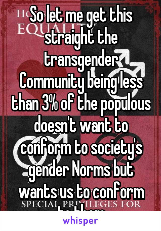 So let me get this straight the transgender Community being less than 3% of the populous doesn't want to conform to society's gender Norms but wants us to conform to them