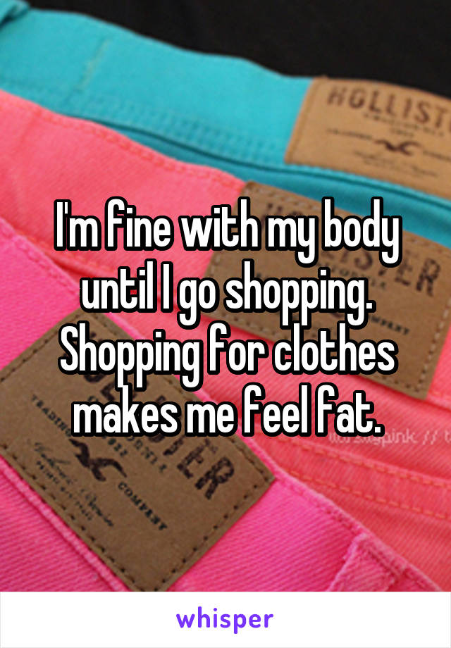 I'm fine with my body until I go shopping. Shopping for clothes makes me feel fat.