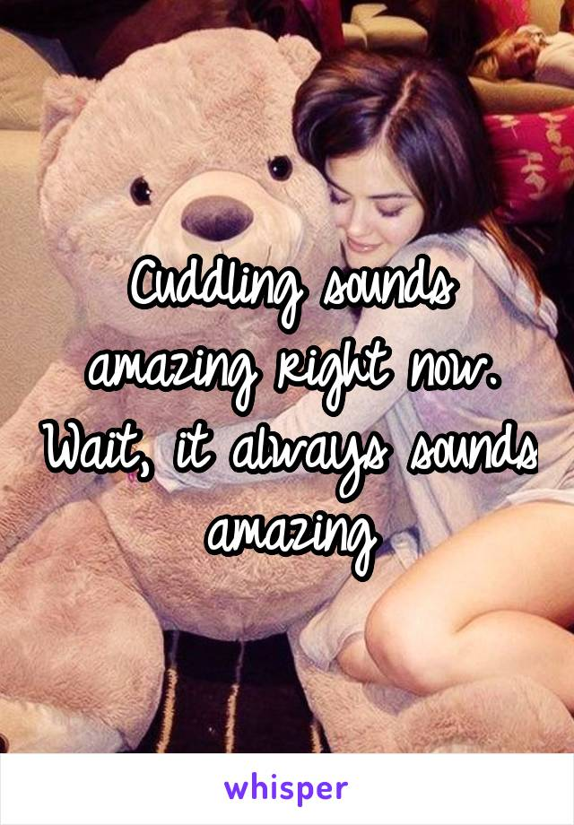 Cuddling sounds amazing right now. Wait, it always sounds amazing