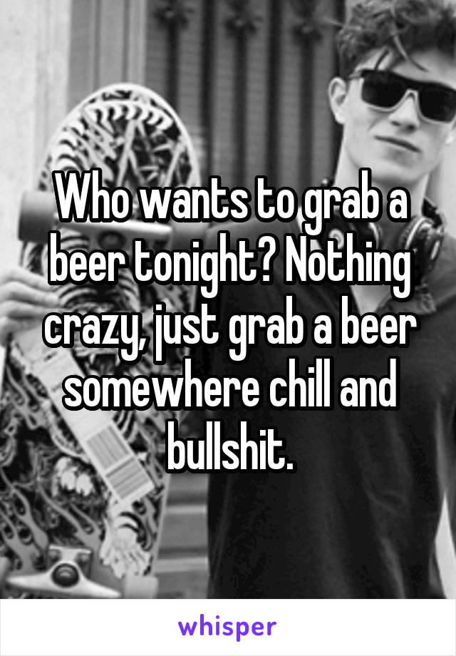 Who wants to grab a beer tonight? Nothing crazy, just grab a beer somewhere chill and bullshit.