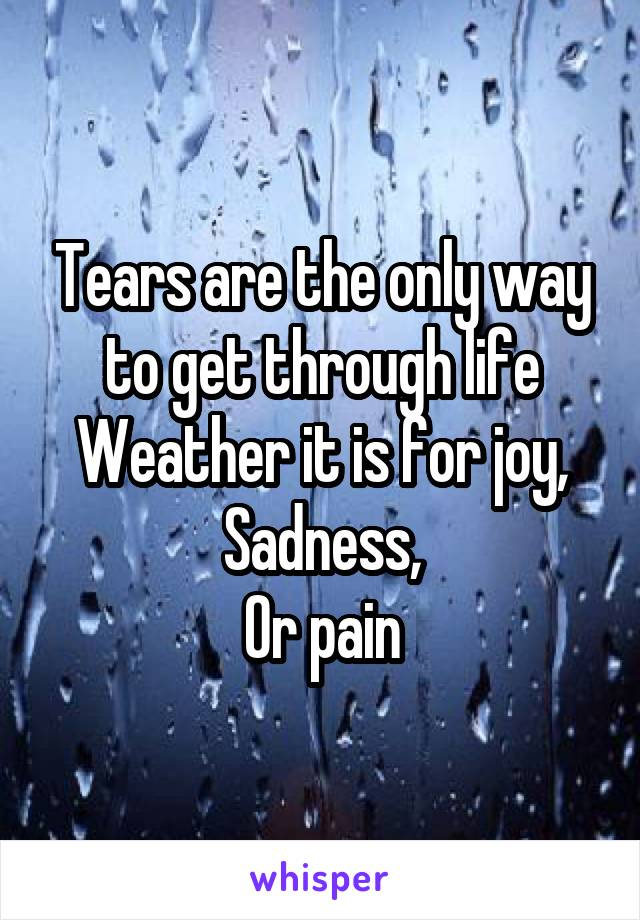 Tears are the only way to get through life Weather it is for joy, Sadness, Or pain