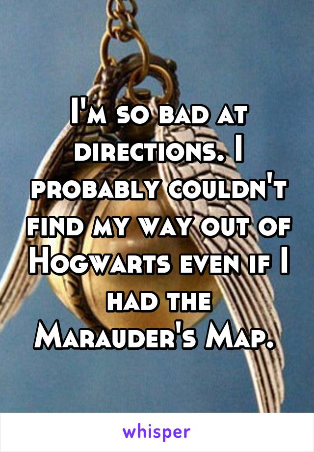 I'm so bad at directions. I probably couldn't find my way out of Hogwarts even if I had the Marauder's Map.