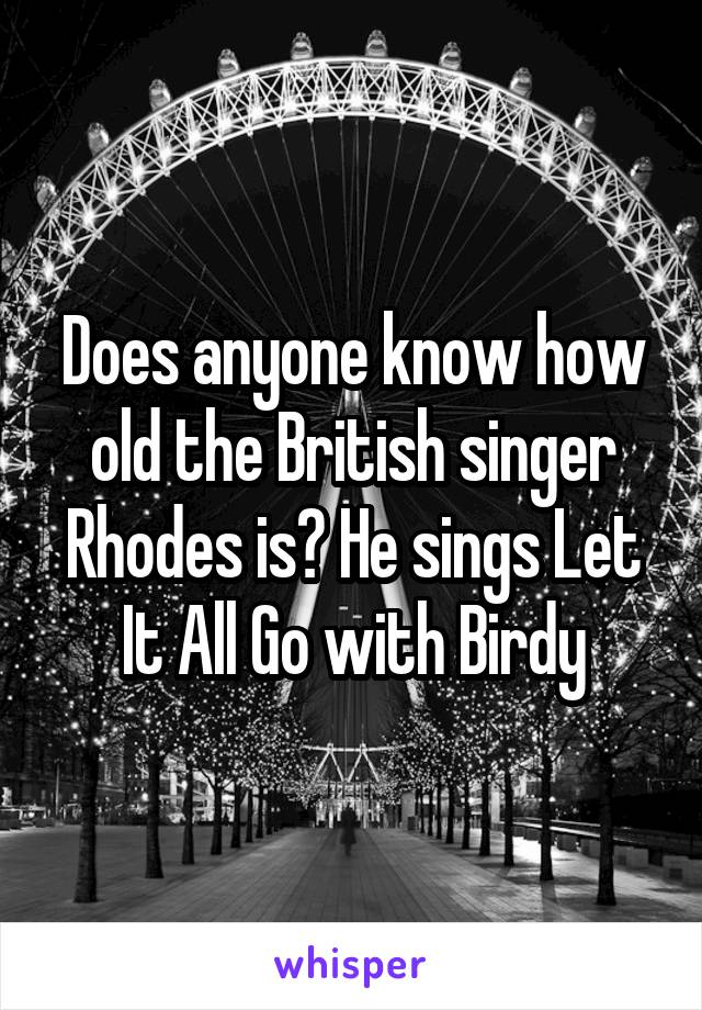 Does anyone know how old the British singer Rhodes is? He sings Let It All Go with Birdy