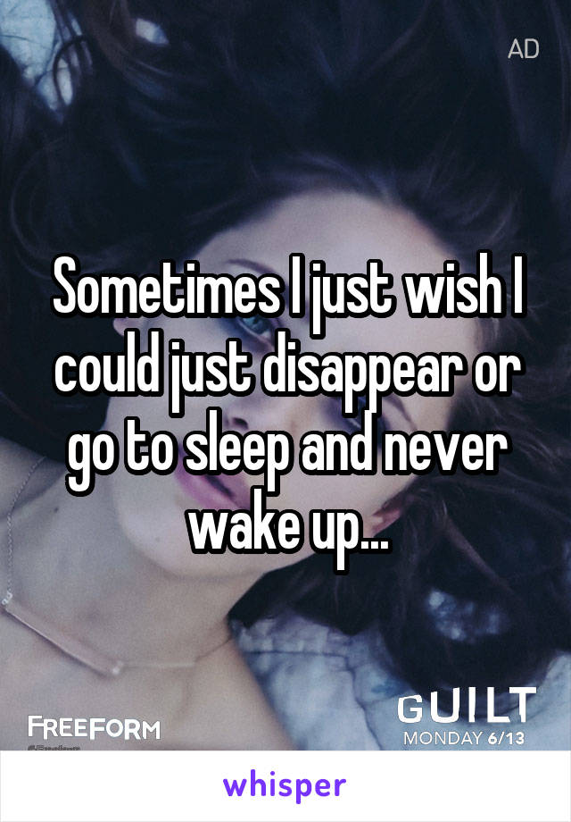 Sometimes I just wish I could just disappear or go to sleep and never wake up...