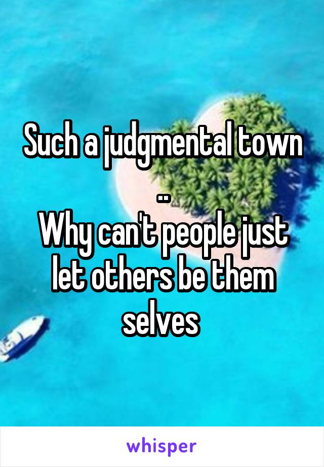 Such a judgmental town .. Why can't people just let others be them selves