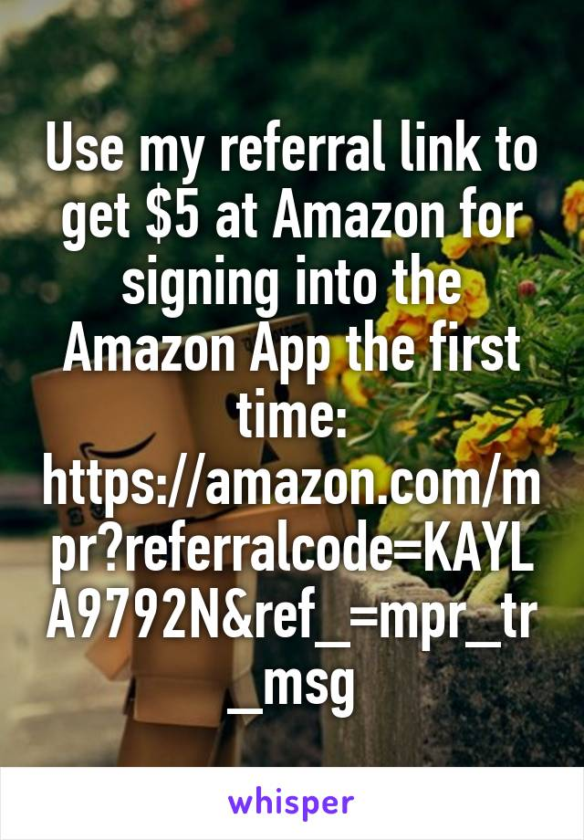 Use my referral link to get $5 at Amazon for signing into the Amazon App the first time: https://amazon.com/mpr?referralcode=KAYLA9792N&ref_=mpr_tr_msg