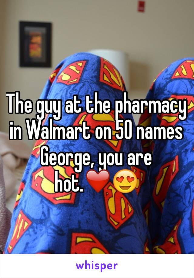 The guy at the pharmacy in Walmart on 50 names George, you are hot.❤️😍