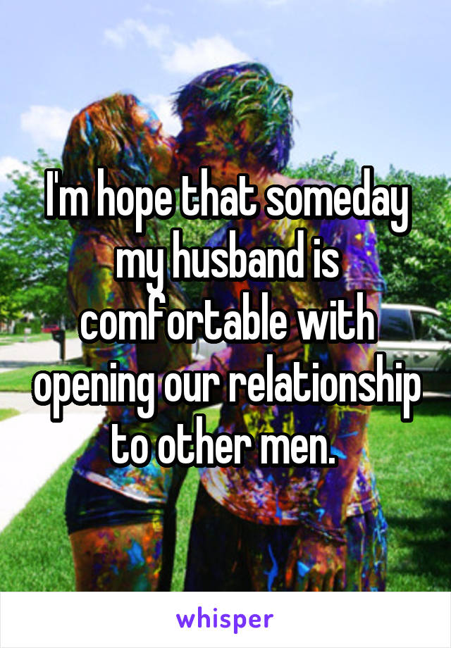 I'm hope that someday my husband is comfortable with opening our relationship to other men.