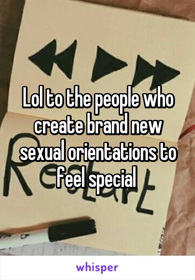 Lol to the people who create brand new sexual orientations to feel special
