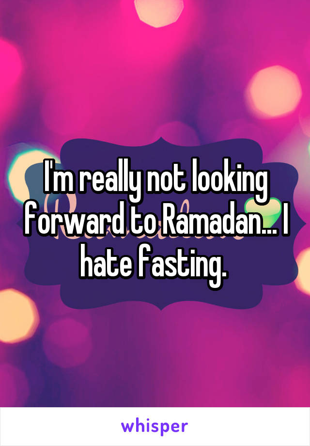 I'm really not looking forward to Ramadan... I hate fasting.