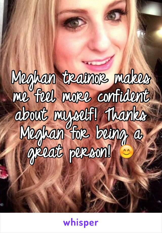 Meghan trainor makes me feel more confident about myself! Thanks Meghan for being a great person! 😊