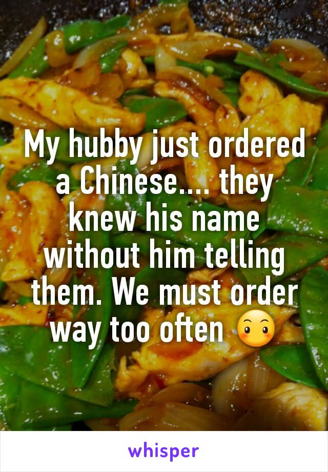 My hubby just ordered a Chinese.... they knew his name without him telling them. We must order way too often 😶