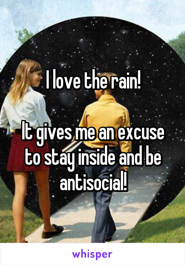 I love the rain!  It gives me an excuse to stay inside and be antisocial!