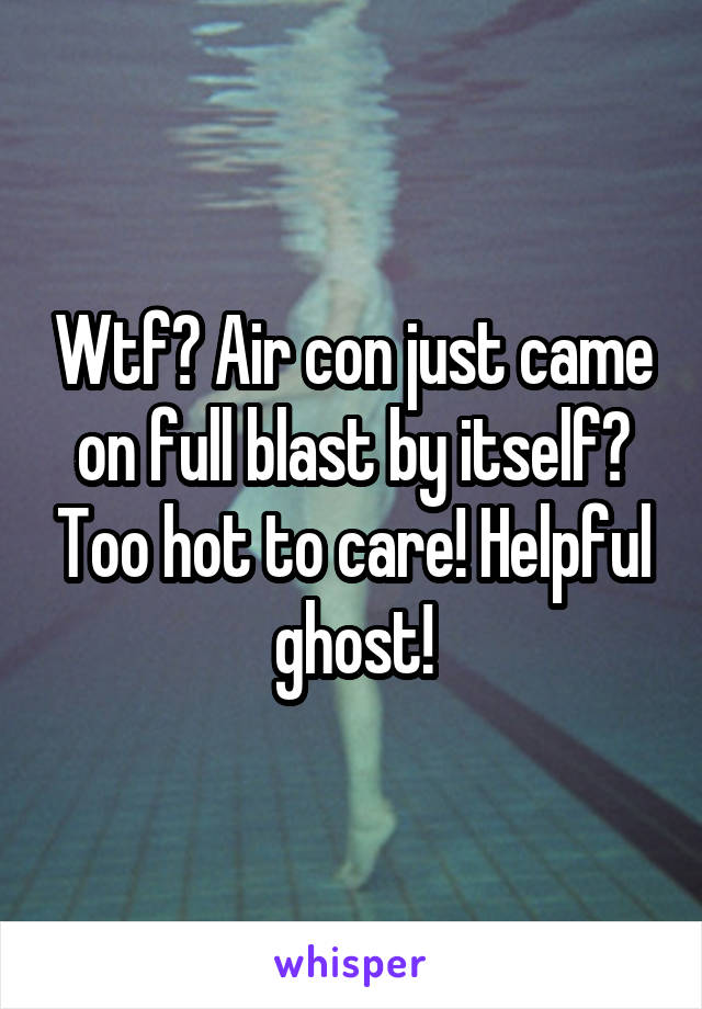 Wtf? Air con just came on full blast by itself? Too hot to care! Helpful ghost!