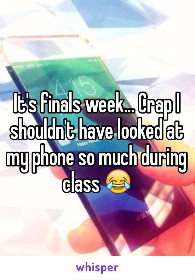 It's finals week... Crap I shouldn't have looked at my phone so much during class 😂
