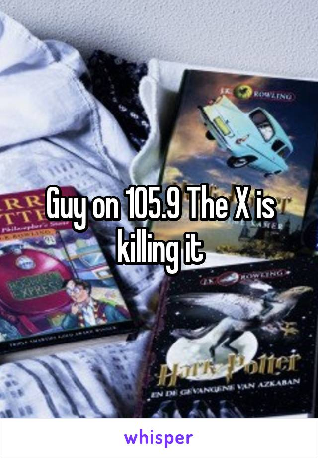 Guy on 105.9 The X is killing it