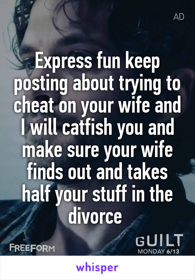 Express fun keep posting about trying to cheat on your wife and I will catfish you and make sure your wife finds out and takes half your stuff in the divorce