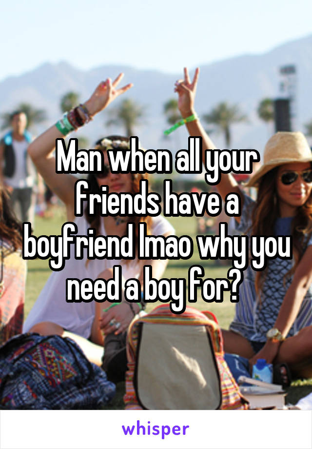 Man when all your friends have a boyfriend lmao why you need a boy for?