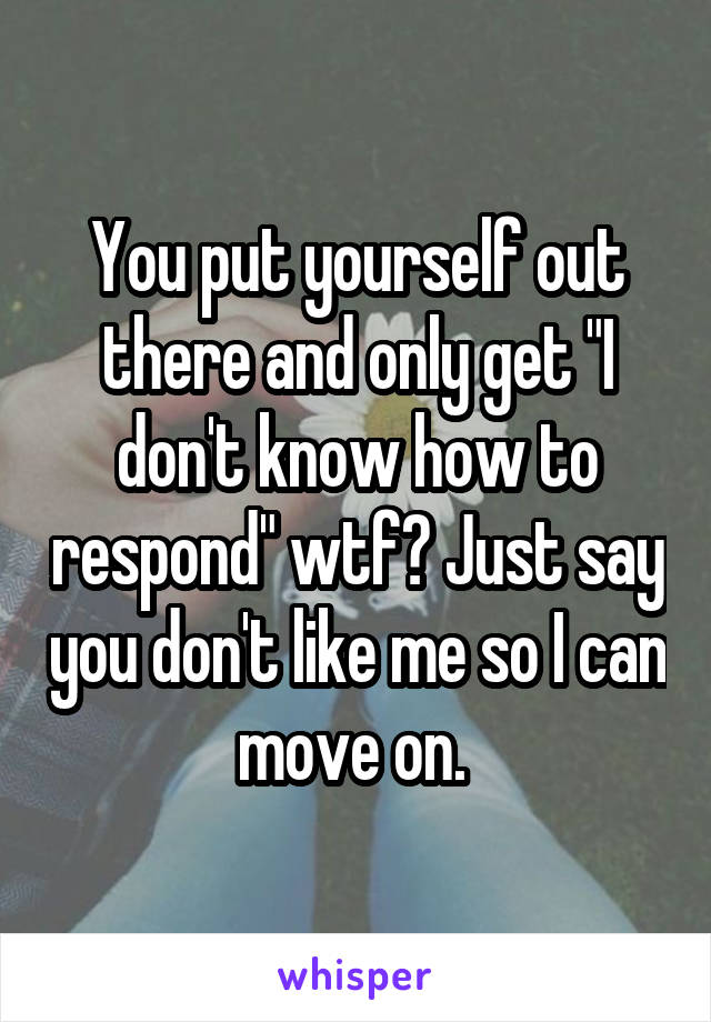 "You put yourself out there and only get ""I don't know how to respond"" wtf? Just say you don't like me so I can move on."