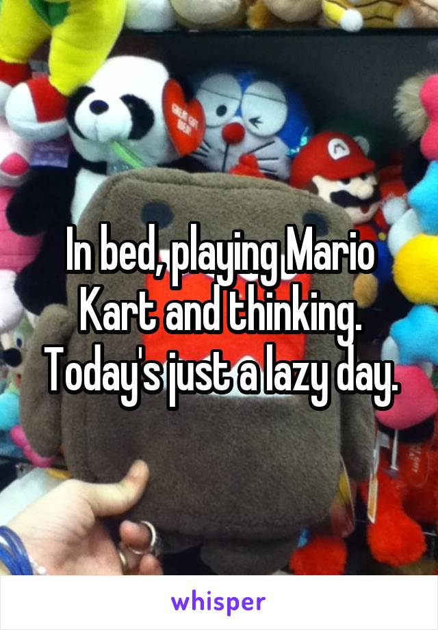 In bed, playing Mario Kart and thinking. Today's just a lazy day.