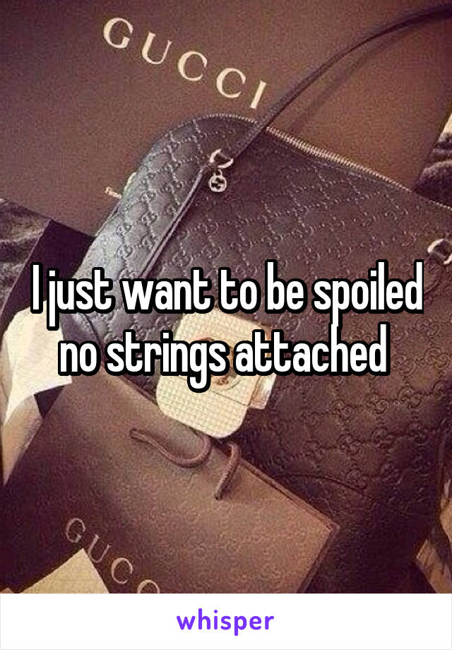 I just want to be spoiled no strings attached