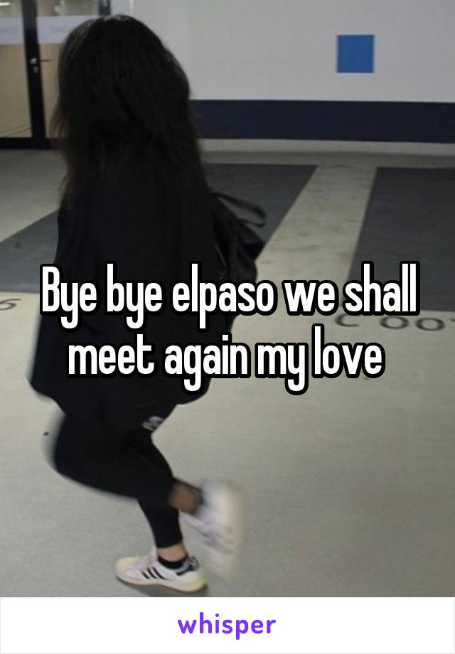Bye bye elpaso we shall meet again my love